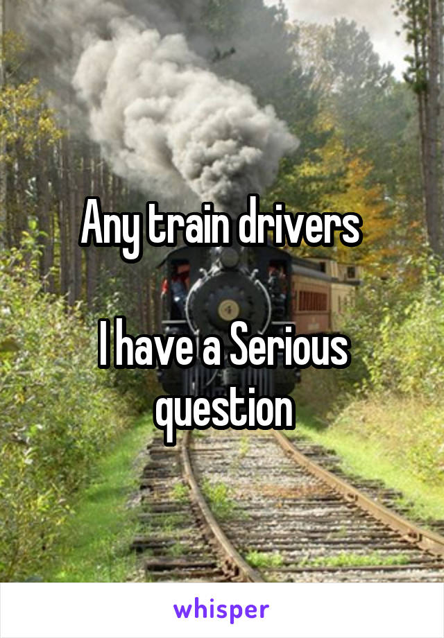 Any train drivers   I have a Serious question