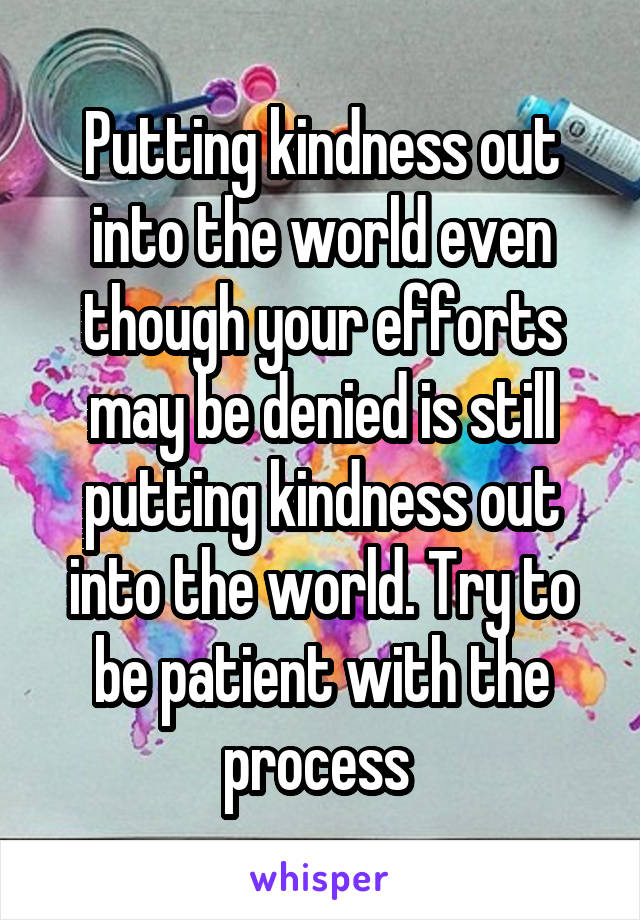 Putting kindness out into the world even though your efforts may be denied is still putting kindness out into the world. Try to be patient with the process