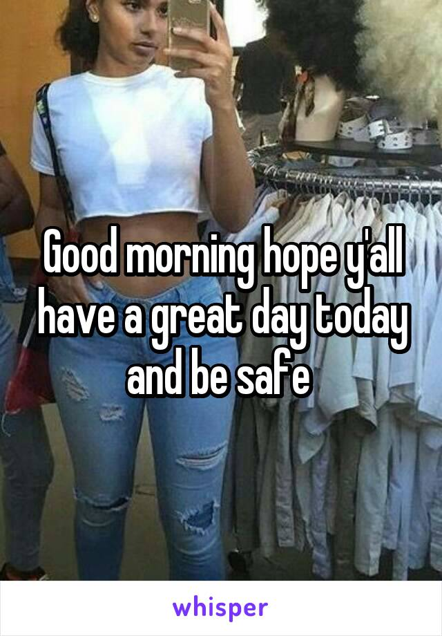 Good morning hope y'all have a great day today and be safe