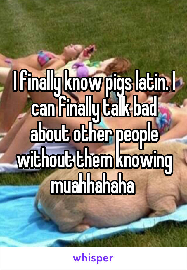 I finally know pigs latin. I can finally talk bad about other people without them knowing muahhahaha