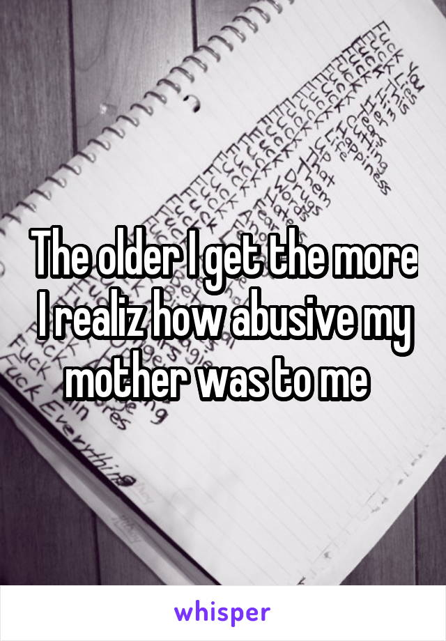 The older I get the more I realiz how abusive my mother was to me