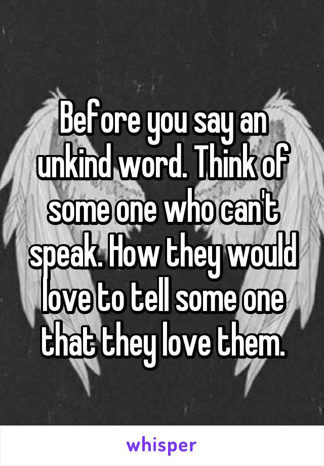 Before you say an unkind word. Think of some one who can't speak. How they would love to tell some one that they love them.