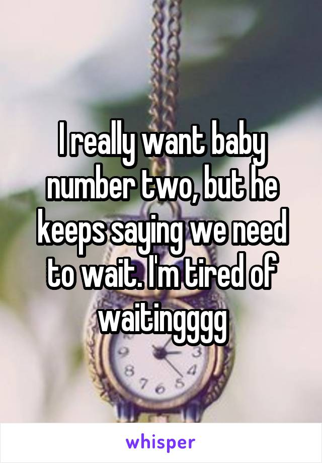 I really want baby number two, but he keeps saying we need to wait. I'm tired of waitingggg