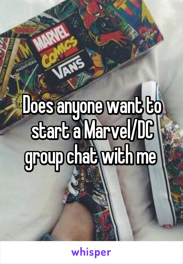 Does anyone want to start a Marvel/DC group chat with me