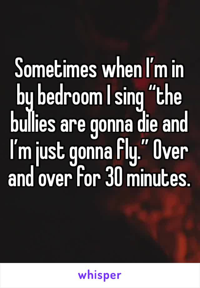 """Sometimes when I'm in by bedroom I sing """"the bullies are gonna die and I'm just gonna fly."""" Over and over for 30 minutes."""