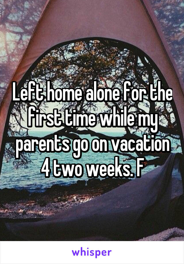 Left home alone for the first time while my parents go on vacation 4 two weeks. F