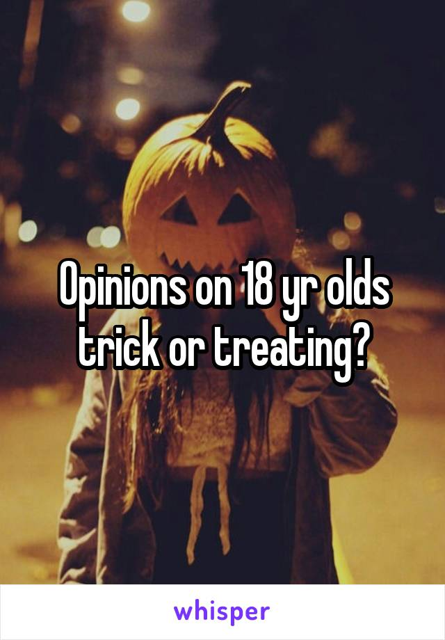 Opinions on 18 yr olds trick or treating?