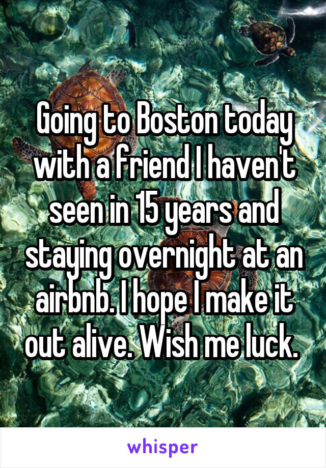 Going to Boston today with a friend I haven't seen in 15 years and staying overnight at an airbnb. I hope I make it out alive. Wish me luck.