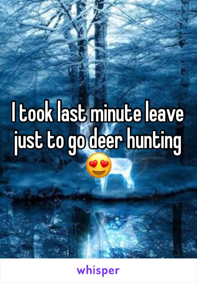 I took last minute leave just to go deer hunting 😍