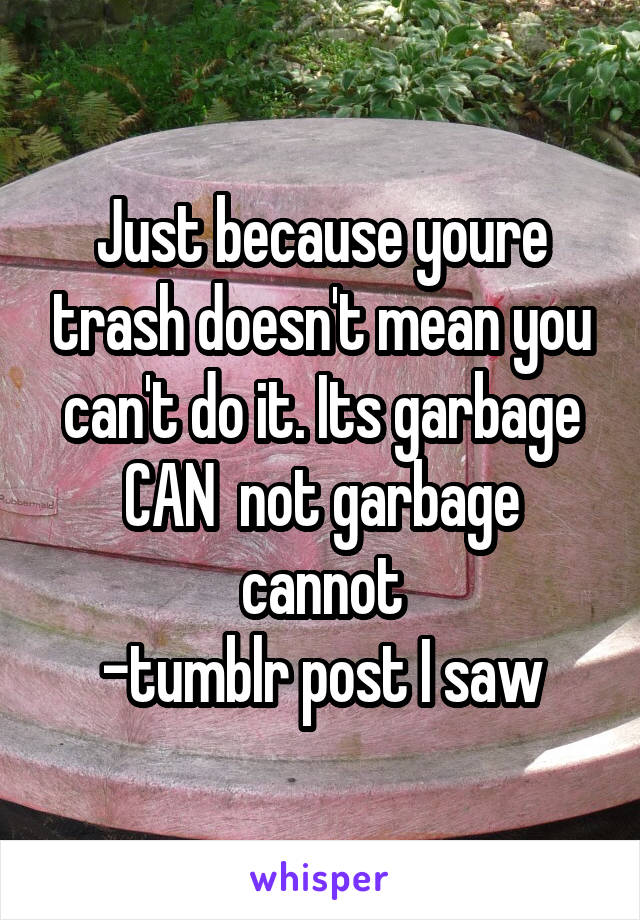 Just because youre trash doesn't mean you can't do it. Its garbage CAN  not garbage cannot -tumblr post I saw