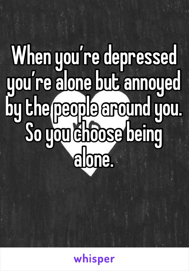 When you're depressed you're alone but annoyed by the people around you. So you choose being alone.