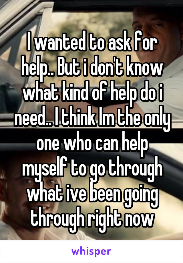 I wanted to ask for help.. But i don't know what kind of help do i need.. I think Im the only one who can help myself to go through what ive been going through right now