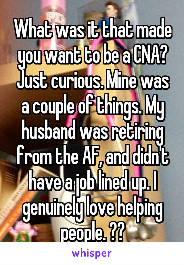 What was it that made you want to be a CNA? Just curious. Mine was a couple of things. My husband was retiring from the AF, and didn't have a job lined up. I genuinely love helping people. ❤️