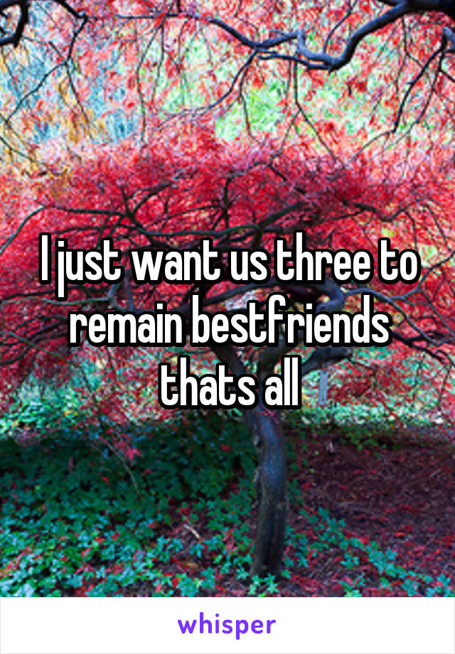 I just want us three to remain bestfriends thats all