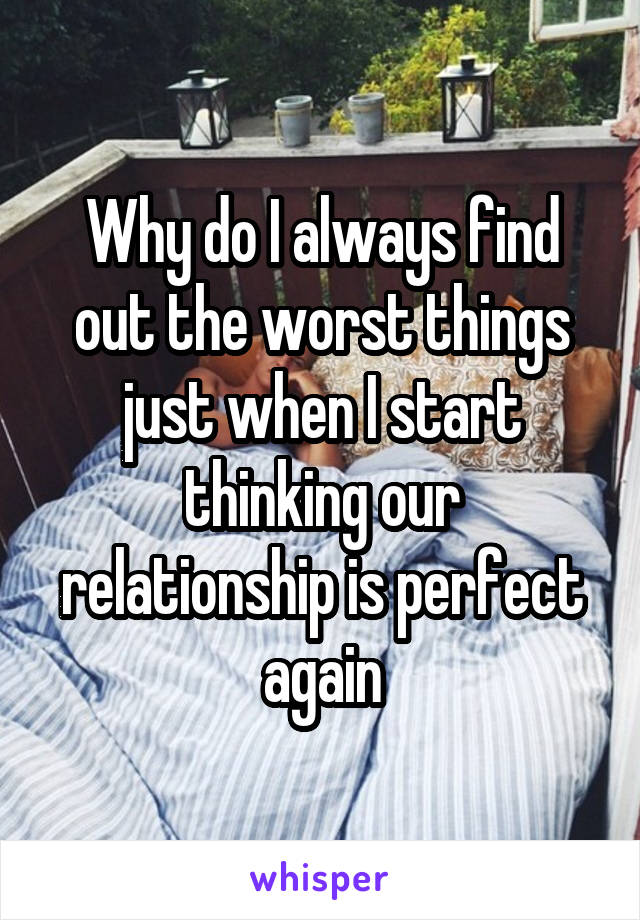 Why do I always find out the worst things just when I start thinking our relationship is perfect again