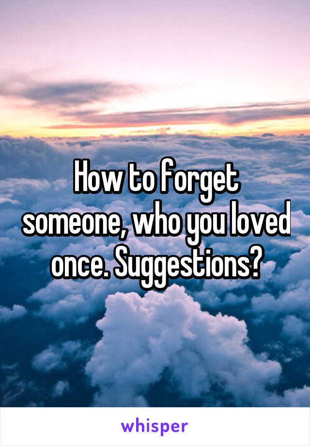 How to forget someone, who you loved once. Suggestions?