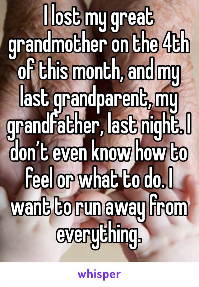 I lost my great grandmother on the 4th of this month, and my last grandparent, my grandfather, last night. I don't even know how to feel or what to do. I want to run away from everything.