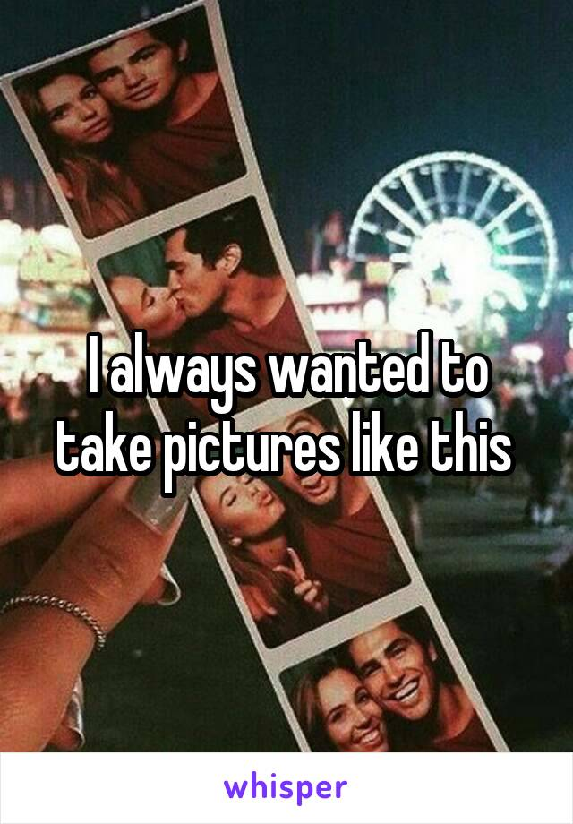 I always wanted to take pictures like this