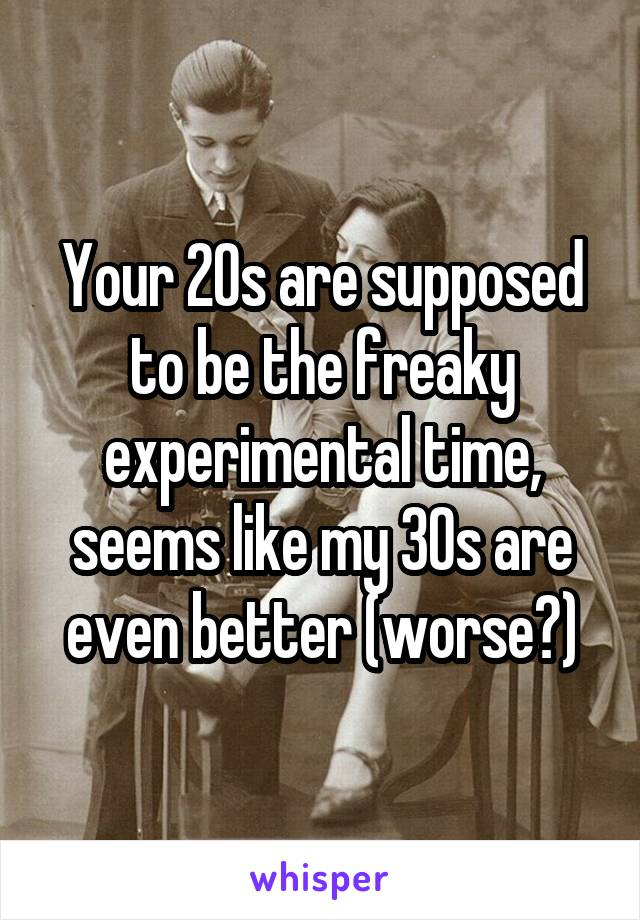 Your 20s are supposed to be the freaky experimental time, seems like my 30s are even better (worse?)