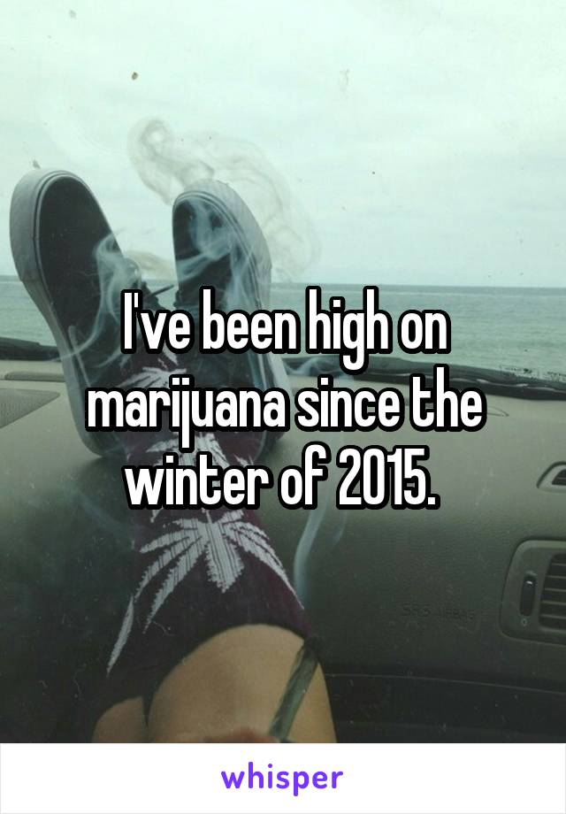 I've been high on marijuana since the winter of 2015.
