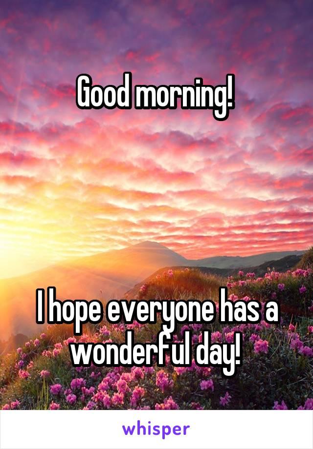 Good morning!      I hope everyone has a wonderful day!