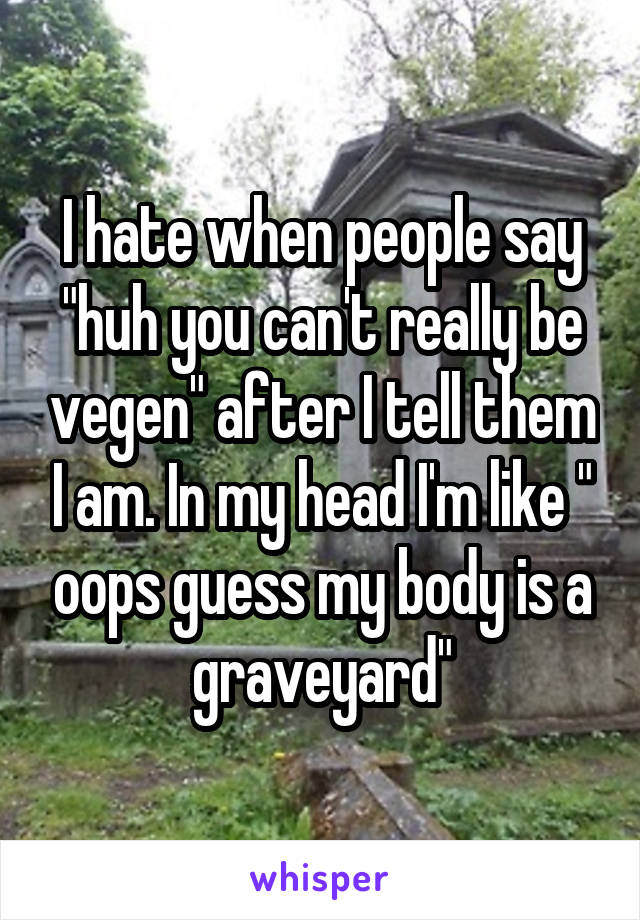 """I hate when people say """"huh you can't really be vegen"""" after I tell them I am. In my head I'm like """" oops guess my body is a graveyard"""""""
