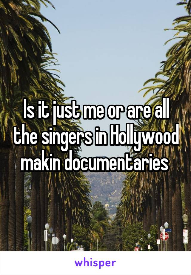 Is it just me or are all the singers in Hollywood makin documentaries