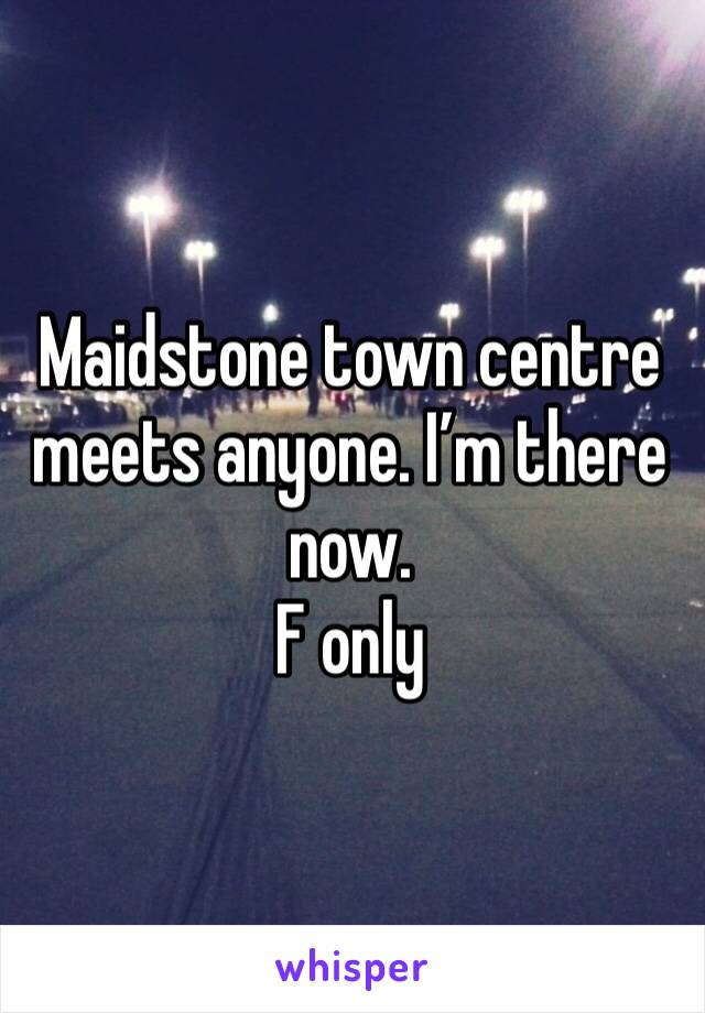 Maidstone town centre meets anyone. I'm there now.  F only