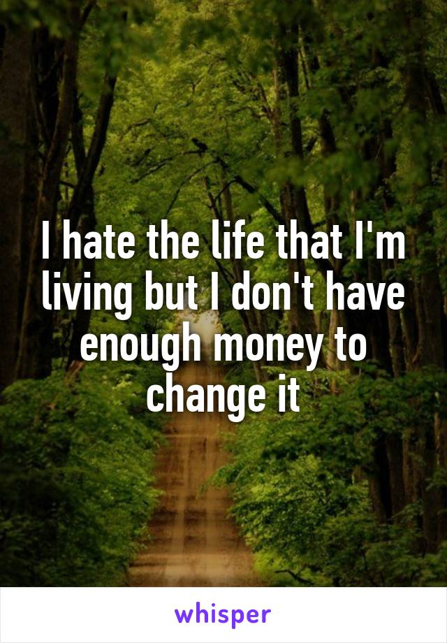 I hate the life that I'm living but I don't have enough money to change it