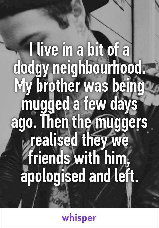 I live in a bit of a dodgy neighbourhood. My brother was being mugged a few days ago. Then the muggers realised they we friends with him, apologised and left.