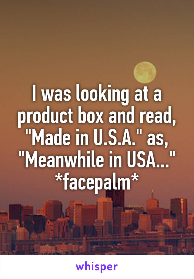 "I was looking at a product box and read, ""Made in U.S.A."" as, ""Meanwhile in USA..."" *facepalm*"