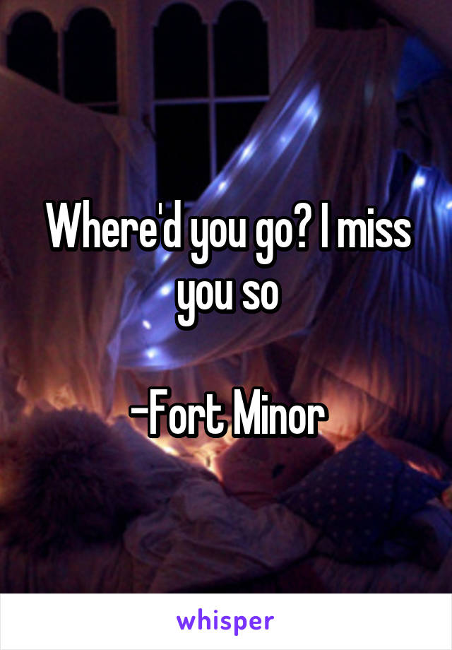 Where'd you go? I miss you so  -Fort Minor