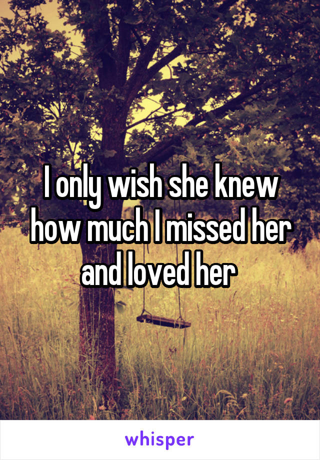 I only wish she knew how much I missed her and loved her