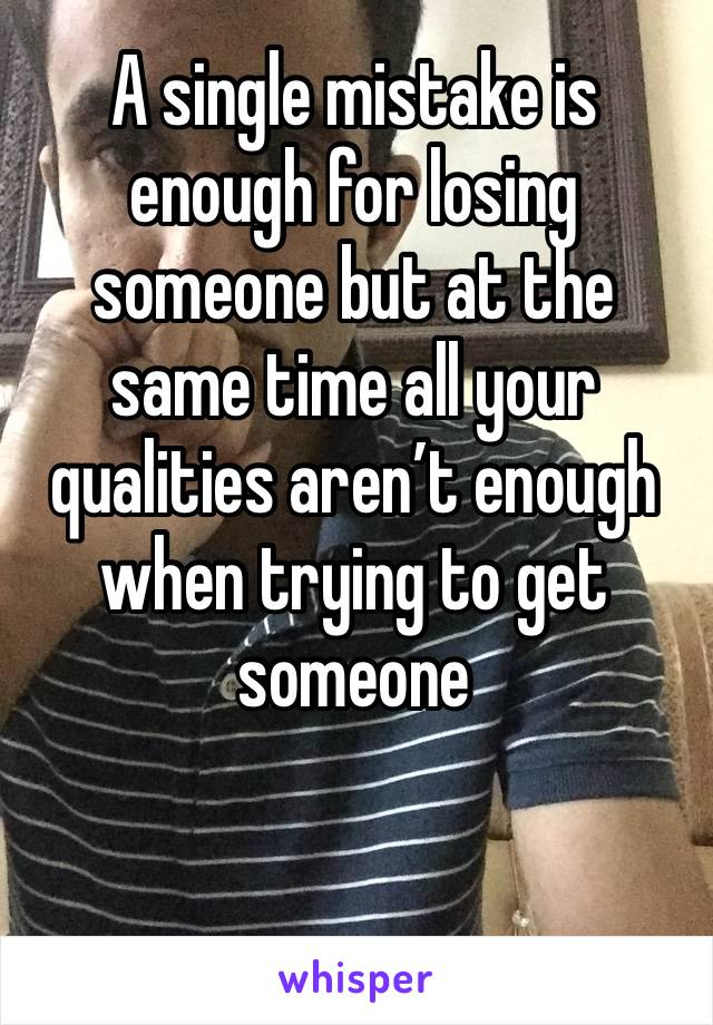 A single mistake is enough for losing someone but at the same time all your qualities aren't enough when trying to get someone