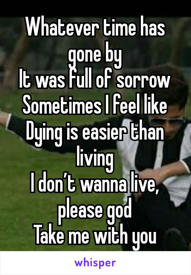 Whatever time has gone by It was full of sorrow Sometimes I feel like Dying is easier than living I don't wanna live, please god Take me with you