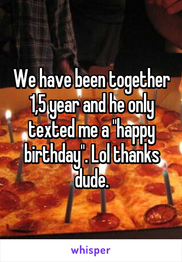 """We have been together 1,5 year and he only texted me a """"happy birthday"""". Lol thanks dude."""