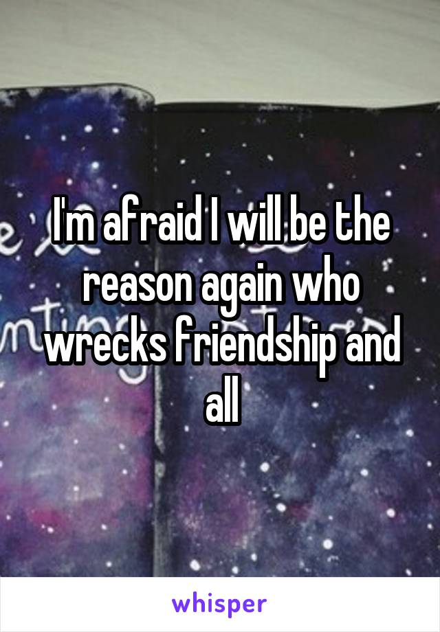 I'm afraid I will be the reason again who wrecks friendship and all