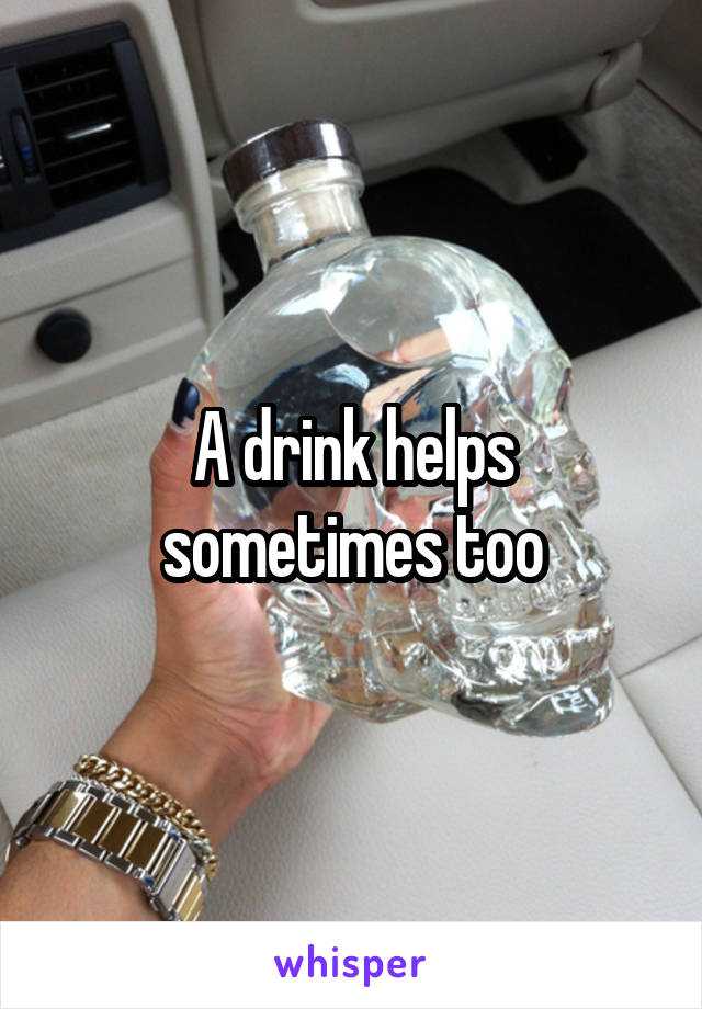 A drink helps sometimes too