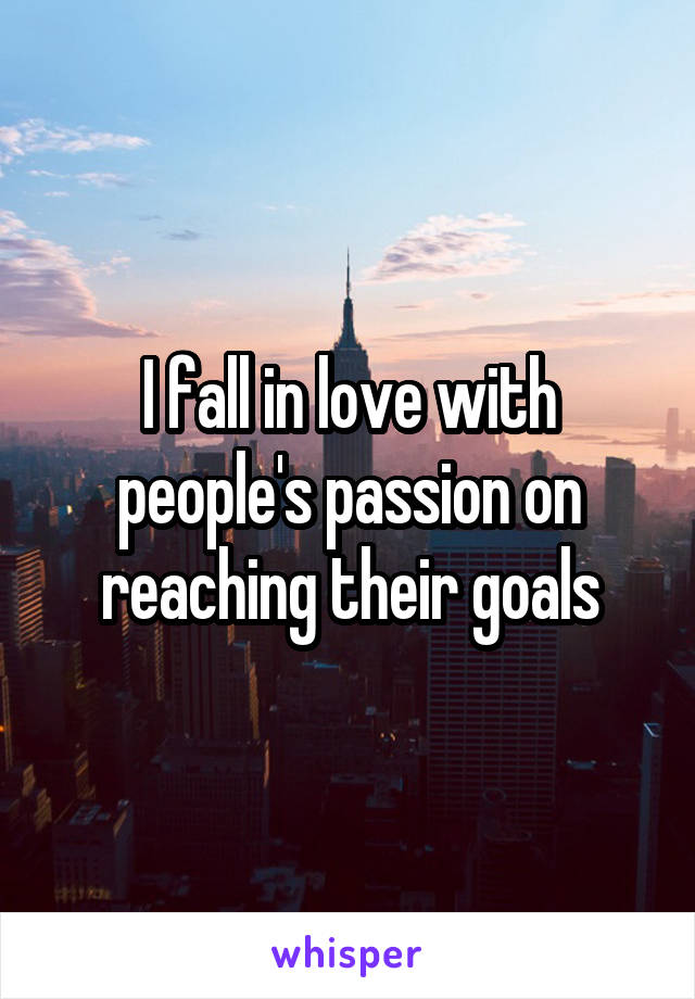 I fall in love with people's passion on reaching their goals