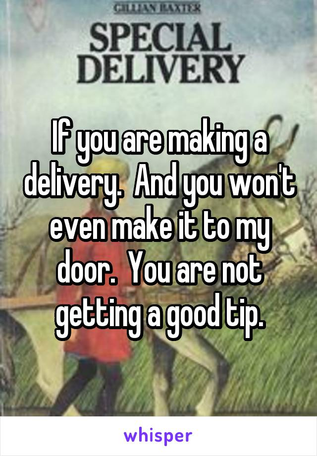 If you are making a delivery.  And you won't even make it to my door.  You are not getting a good tip.