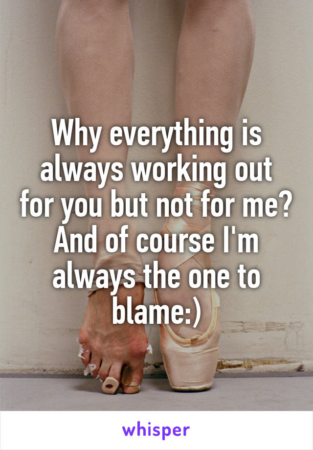 Why everything is always working out for you but not for me? And of course I'm always the one to blame:)