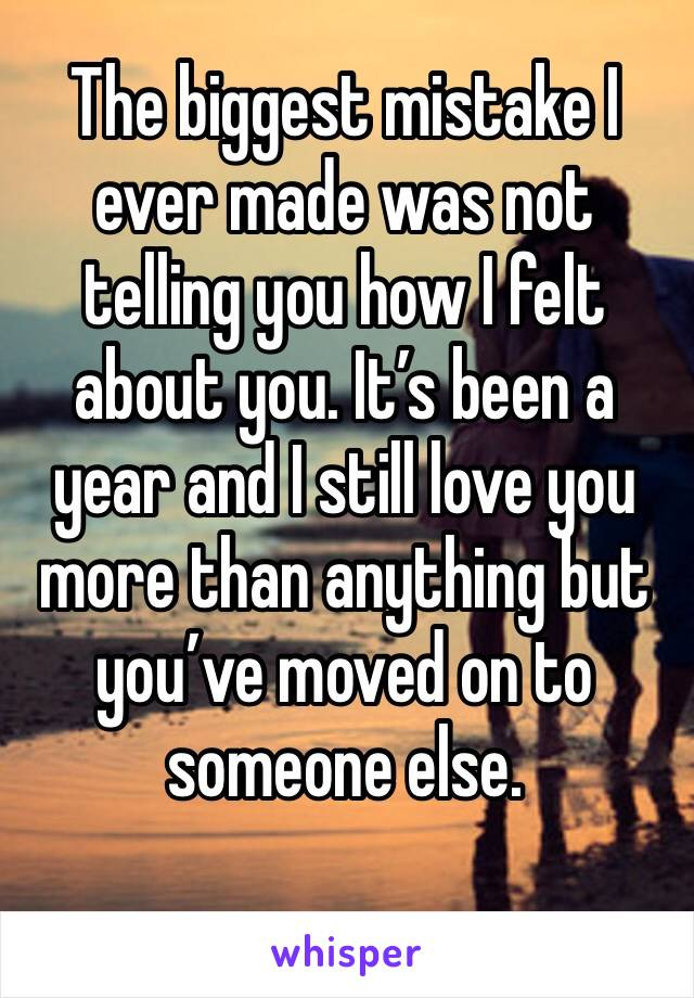 The biggest mistake I ever made was not telling you how I felt about you. It's been a year and I still love you more than anything but you've moved on to someone else.