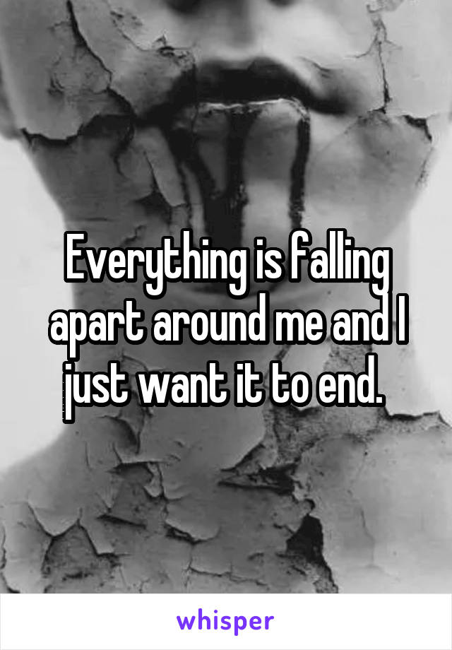 Everything is falling apart around me and I just want it to end.