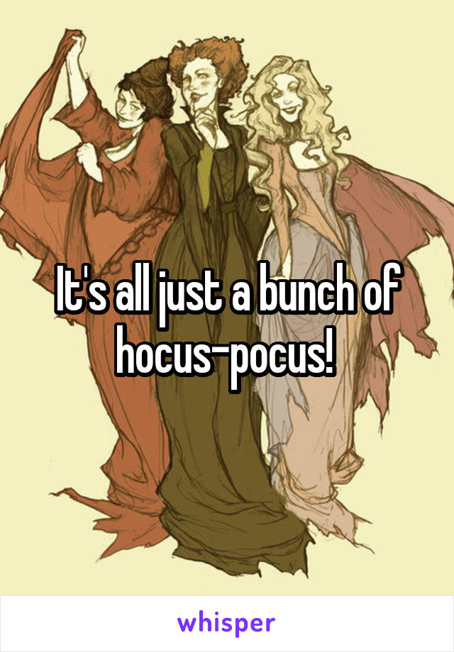 It's all just a bunch of hocus-pocus!