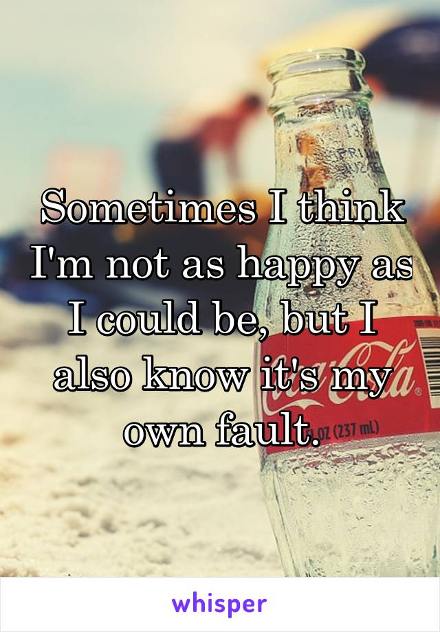 Sometimes I think I'm not as happy as I could be, but I also know it's my own fault.
