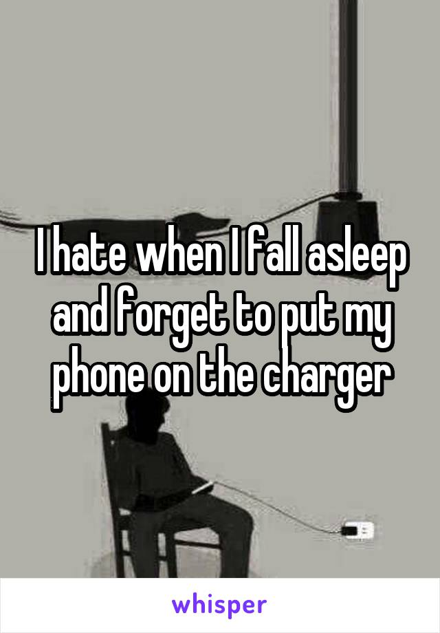 I hate when I fall asleep and forget to put my phone on the charger