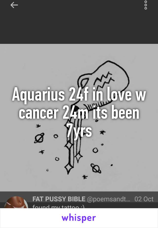 Aquarius 24f in love w cancer 24m its been 7yrs