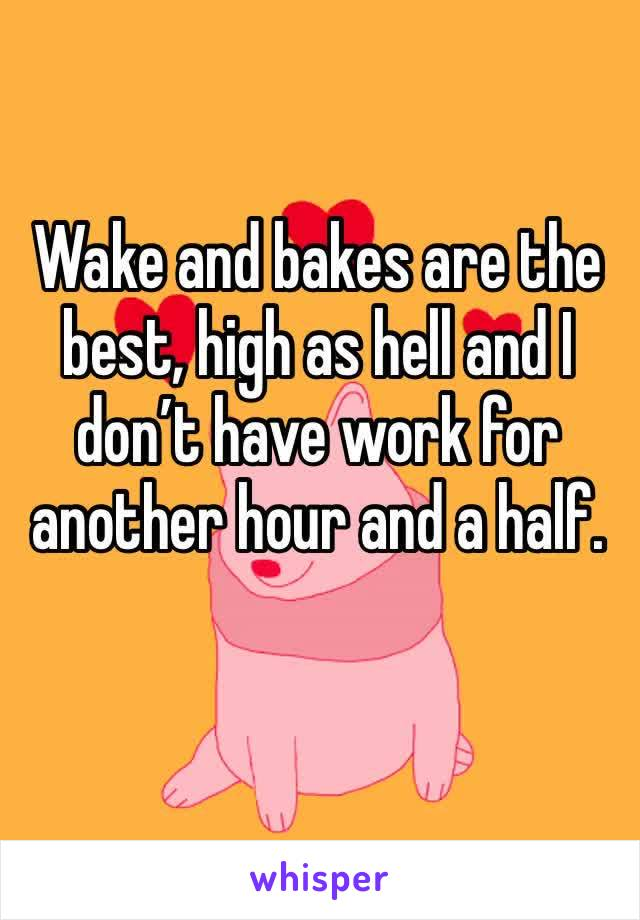 Wake and bakes are the best, high as hell and I don't have work for another hour and a half.