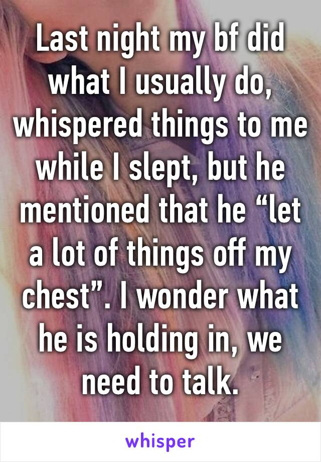 """Last night my bf did what I usually do, whispered things to me while I slept, but he mentioned that he """"let a lot of things off my chest"""". I wonder what he is holding in, we need to talk."""