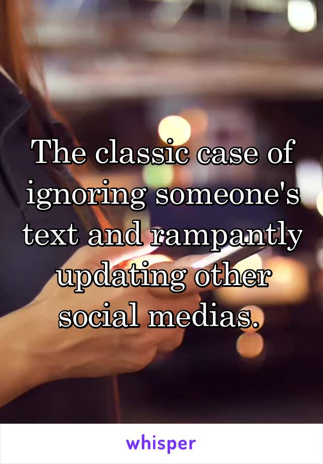The classic case of ignoring someone's text and rampantly updating other social medias.
